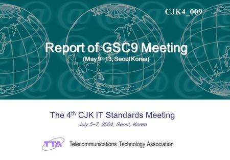 Report of GSC9 Meeting (May 9~13, Seoul Korea) The 4 th CJK IT Standards Meeting July 5~7, 2004, Seoul, Korea CJK4_009 Telecommunications Technology Association.
