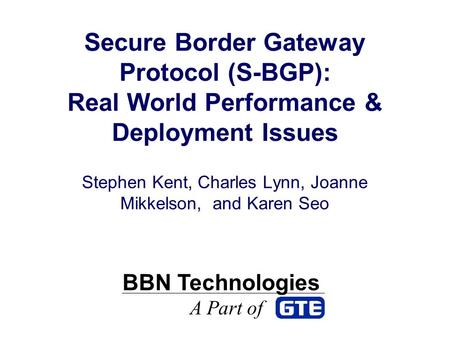 Secure Border Gateway Protocol (S-BGP): Real World Performance & Deployment Issues Stephen Kent, Charles Lynn, Joanne Mikkelson, and Karen Seo BBN Technologies.