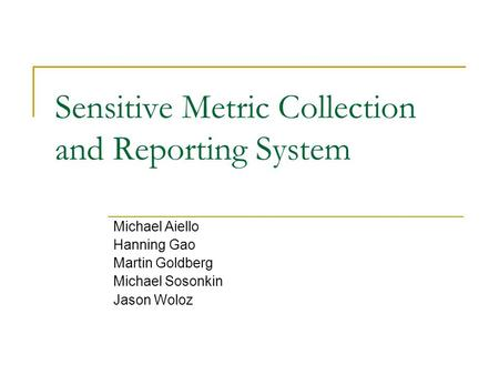 Sensitive Metric Collection and Reporting System Michael Aiello Hanning Gao Martin Goldberg Michael Sosonkin Jason Woloz.