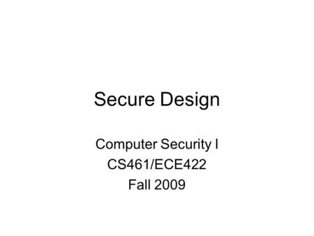 Secure Design Computer Security I CS461/ECE422 Fall 2009.