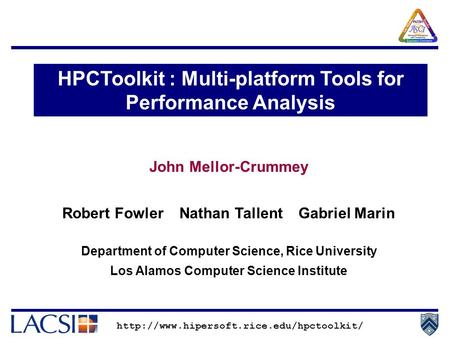 John Mellor-Crummey Robert Fowler Nathan Tallent Gabriel Marin Department of Computer Science, Rice University Los Alamos Computer Science Institute HPCToolkit.