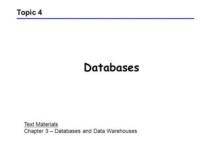 Databases Topic 4 Text Materials Chapter 3 – Databases and Data Warehouses.