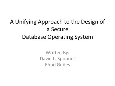 A Unifying Approach to the Design of a Secure Database Operating System Written By: David L. Spooner Ehud Gudes.