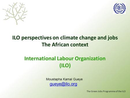 The Green Jobs Programme of the ILO ILO perspectives on climate change and jobs The African context International Labour Organization (ILO) Moustapha Kamal.