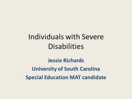 Individuals with Severe Disabilities Jessie Richards University of South Carolina Special Education MAT candidate.