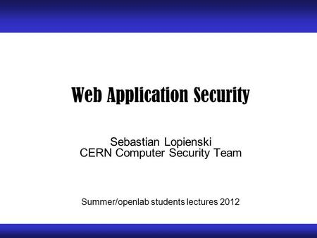 Web Application Security Sebastian Lopienski CERN Computer Security Team Summer/openlab students lectures 2012.