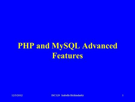 12/3/2012ISC329 Isabelle Bichindaritz1 PHP and MySQL Advanced Features.
