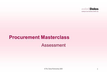 1 © The Delos Partnership 2005 Procurement Masterclass Assessment.