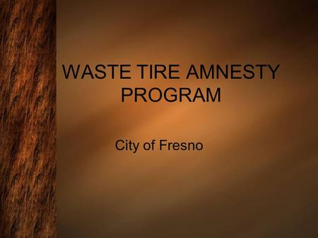 WASTE TIRE AMNESTY PROGRAM City of Fresno. Events Statistics First event was held on April 30, 2005 Total number of events: 16 Average # of tires collected.