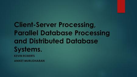 Client-Server Processing, Parallel Database Processing and Distributed Database Systems. KEVIN ROBERTS ANIKET MURLIDHARAN.