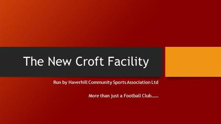 The New Croft Facility Run by Haverhill Community Sports Association Ltd More than just a Football Club……