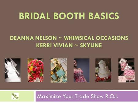 BRIDAL BOOTH BASICS DEANNA NELSON ~ WHIMSICAL OCCASIONS KERRI VIVIAN ~ SKYLINE Maximize Your Trade Show R.O.I.
