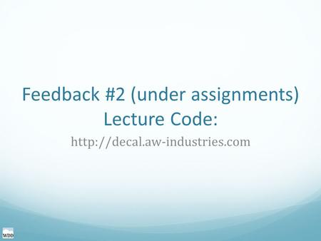 Feedback #2 (under assignments) Lecture Code: