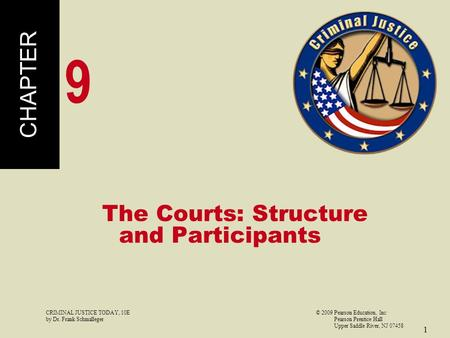 CRIMINAL JUSTICE TODAY, 10E© 2009 Pearson Education, Inc by Dr. Frank Schmalleger Pearson Prentice Hall Upper Saddle River, NJ 07458 1 The Courts: Structure.