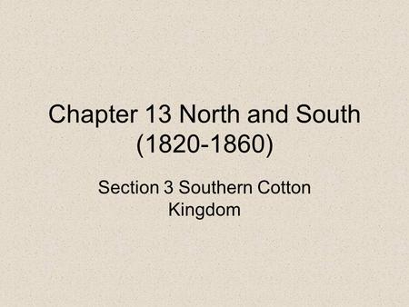 Chapter 13 North and South (1820-1860) Section 3 Southern Cotton Kingdom.