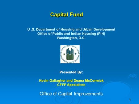 1 Capital Fund U.S. Department of Housing and Urban Development Office of Public and Indian Housing (PIH) Washington, D.C. Presented By: Kevin Gallagher.