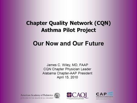 Chapter Quality Network (CQN) Asthma Pilot Project Our Now and Our Future James C. Wiley, MD, FAAP CQN Chapter Physician Leader Alabama Chapter-AAP President.
