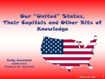 "Our ""United"" States, Their Capitals and Other Bits of Knowledge Kelly Jeremiah W200/W531 Monday 11:30 Spring 02 Click for next slide 1."