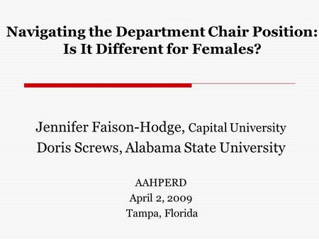Navigating the Department Chair Position: Is It Different for Females? Jennifer Faison-Hodge, Capital University Doris Screws, Alabama State University.