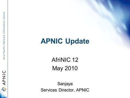 APNIC Update AfriNIC 12 May 2010 Sanjaya Services Director, APNIC.
