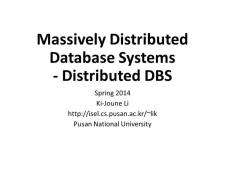 Massively Distributed Database Systems - Distributed DBS Spring 2014 Ki-Joune Li  Pusan National University.