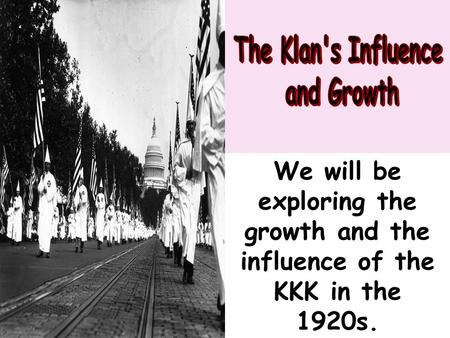 We will be exploring the growth and the influence of the KKK in the 1920s.