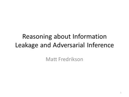 Reasoning about Information Leakage and Adversarial Inference Matt Fredrikson 1.