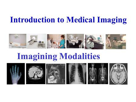 Introduction to Medical Imaging Imagining Modalities.