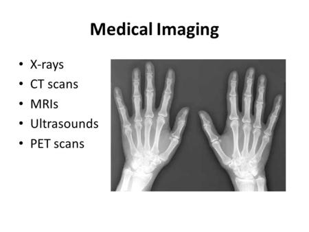 Medical Imaging X-rays CT scans MRIs Ultrasounds PET scans.