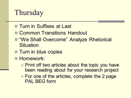 "Thursday Turn in Suffixes at Last Common Transitions Handout ""We Shall Overcome"" Analyze Rhetorical Situation Turn in blue copies Homework: Print off two."
