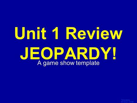 Template by Bill Arcuri, WCSD Click Once to Begin Unit 1 Review JEOPARDY! A game show template.