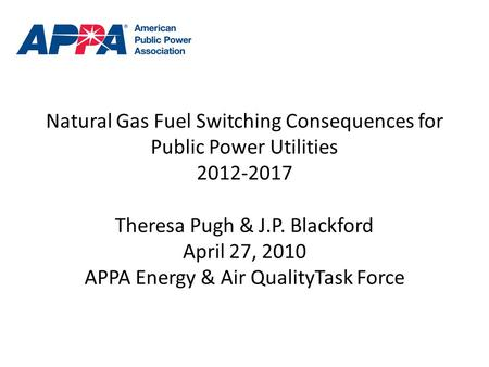 Natural Gas Fuel Switching Consequences for Public Power Utilities 2012-2017 Theresa Pugh & J.P. Blackford April 27, 2010 APPA Energy & Air QualityTask.