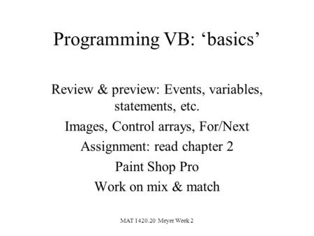 MAT 1420.20 Meyer Week 2 Programming VB: 'basics' Review & preview: Events, variables, statements, etc. Images, Control arrays, For/Next Assignment: read.