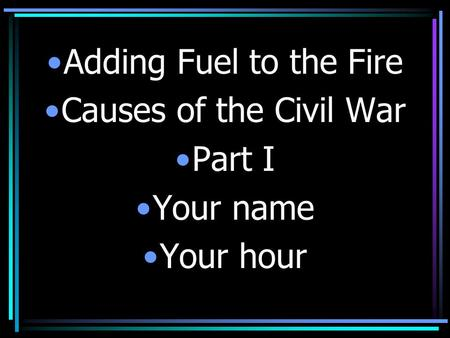 Adding Fuel to the Fire Causes of the Civil War Part I Your name Your hour.