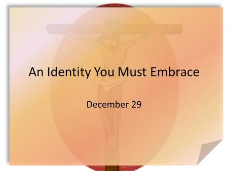 An Identity You Must Embrace December 29. Think About It … What would most people like to change about their lives? Today we look at how God can change.