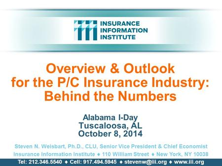 Overview & Outlook for the P/C Insurance Industry: Behind the Numbers Alabama I-Day Tuscaloosa, AL October 8, 2014 Steven N. Weisbart, Ph.D., CLU, Senior.
