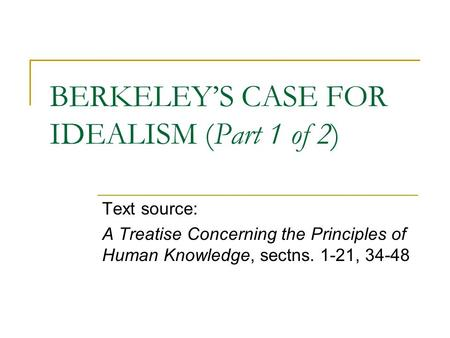 BERKELEY'S CASE FOR IDEALISM (Part 1 of 2) Text source: A Treatise Concerning the Principles of Human Knowledge, sectns. 1-21, 34-48.