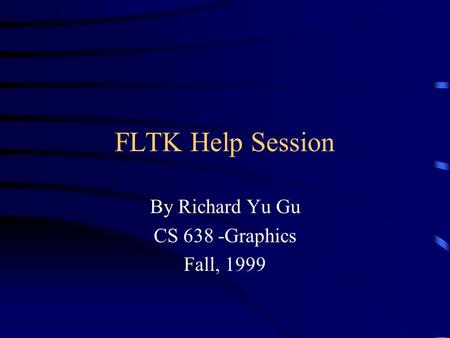 FLTK Help Session By Richard Yu Gu CS 638 -Graphics Fall, 1999.