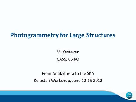 Photogrammetry for Large Structures M. Kesteven CASS, CSIRO From Antikythera to the SKA Kerastari Workshop, June 12-15 2012.