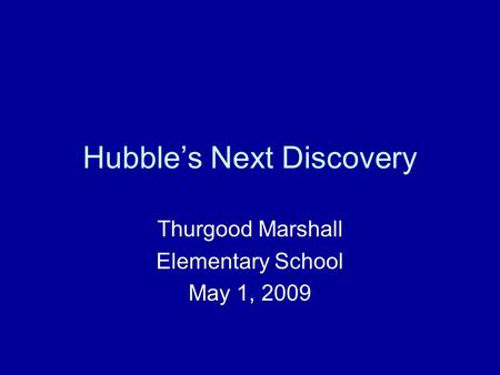 Hubble's Next Discovery Thurgood Marshall Elementary School May 1, 2009.