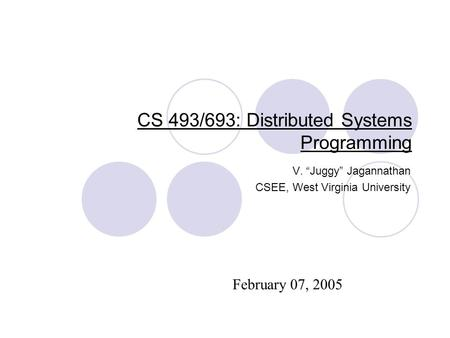 "CS 493/693: Distributed Systems Programming V. ""Juggy"" Jagannathan CSEE, West Virginia University February 07, 2005."