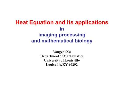 Heat Equation and its applications in imaging processing and mathematical biology Yongzhi Xu Department of Mathematics University of Louisville Louisville,