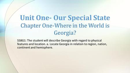 SS8G1: The student will describe Georgia with regard to physical features and location. a. Locate Georgia in relation to region, nation, continent and.