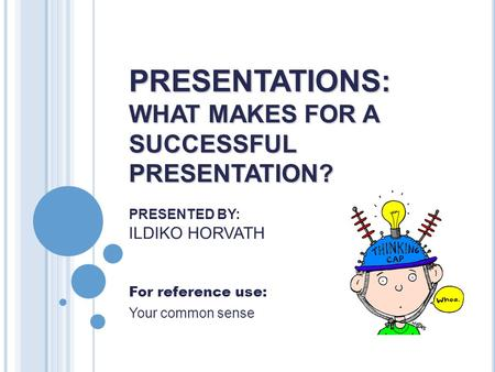 PRESENTATIONS: WHAT MAKES FOR A SUCCESSFUL PRESENTATION? PRESENTATIONS: WHAT MAKES FOR A SUCCESSFUL PRESENTATION? PRESENTED BY: ILDIKO HORVATH For reference.