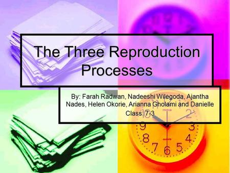 The Three Reproduction Processes By: Farah Radwan, Nadeeshi Wilegoda, Ajantha Nades, Helen Okorie, Arianna Gholami and Danielle Class: 7-3.