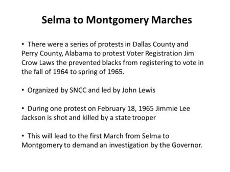 Selma to Montgomery Marches There were a series of protests in Dallas County and Perry County, Alabama to protest Voter Registration Jim Crow Laws the.