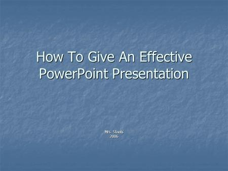 How To Give An Effective PowerPoint Presentation Mrs. Staats 2006.