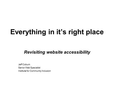 Everything in it's right place Revisiting website accessibility Jeff Coburn Senior Web Specialist Institute for Community Inclusion.