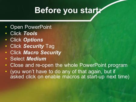 Before you start: Open PowerPoint Click Tools Click Options Click Security Tag Click Macro Security Select Medium Close and re-open the whole PowerPoint.