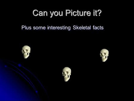 Can you Picture it? Plus some interesting Skeletal facts.